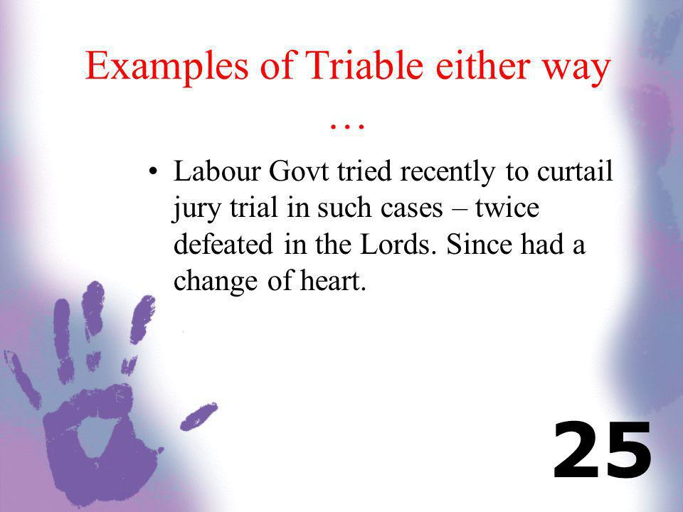 Examples of Triable either way … Labour Govt tried recently to curtail jury trial in such cases – twice defeated in the Lords. Since had a change of h