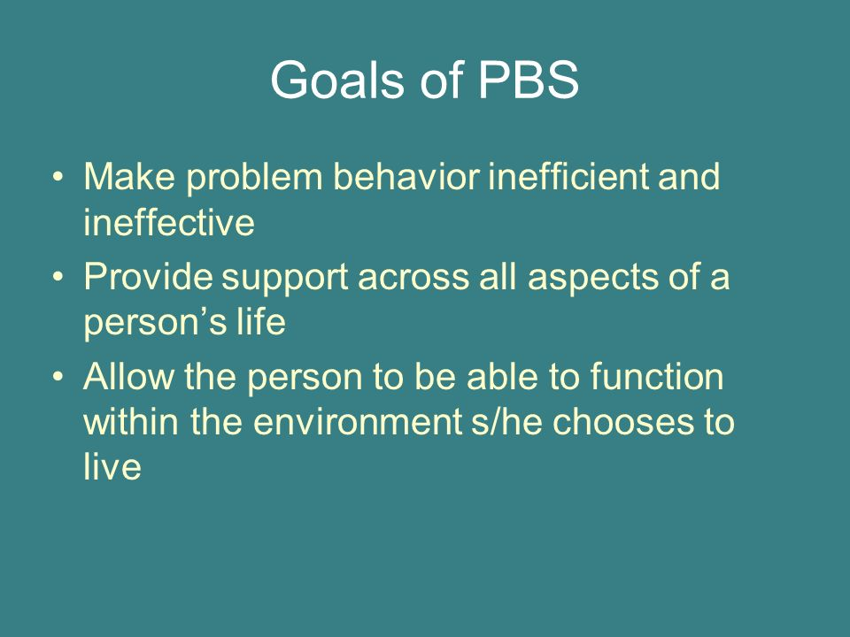 Goals of PBS Make problem behavior inefficient and ineffective Provide support across all aspects of a persons life Allow the person to be able to function within the environment s/he chooses to live