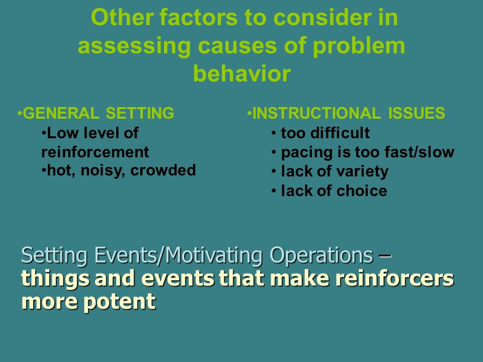 Other factors to consider in assessing causes of problem behavior GENERAL SETTING Low level of reinforcement hot, noisy, crowded INSTRUCTIONAL ISSUES too difficult pacing is too fast/slow lack of variety lack of choice Setting Events/Motivating Operations – things and events that make reinforcers more potent