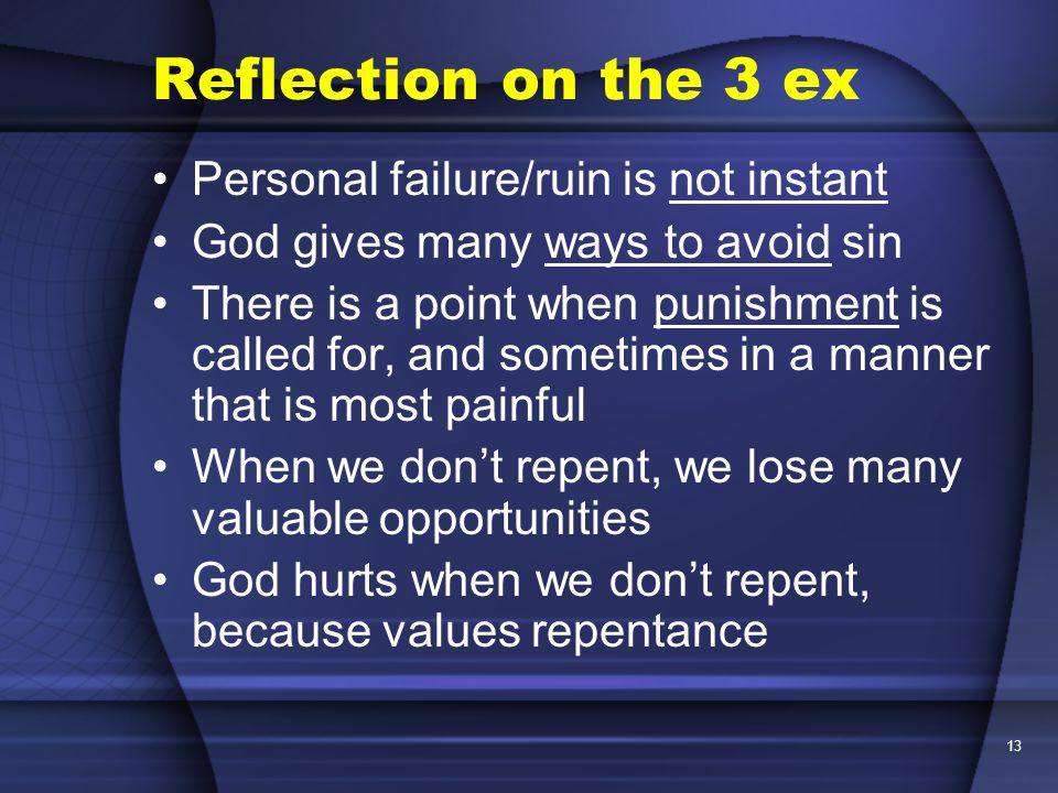 13 Reflection on the 3 ex Personal failure/ruin is not instant God gives many ways to avoid sin There is a point when punishment is called for, and so