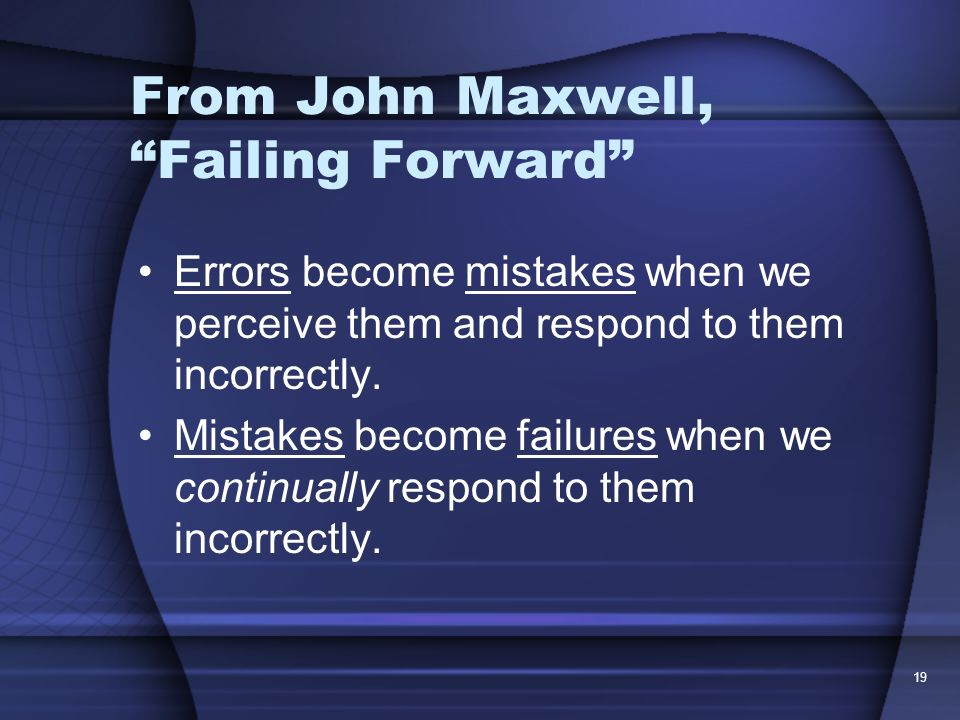 19 From John Maxwell, Failing Forward Errors become mistakes when we perceive them and respond to them incorrectly. Mistakes become failures when we c