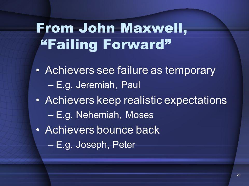 20 From John Maxwell, Failing Forward Achievers see failure as temporary –E.g. Jeremiah, Paul Achievers keep realistic expectations –E.g. Nehemiah, Mo