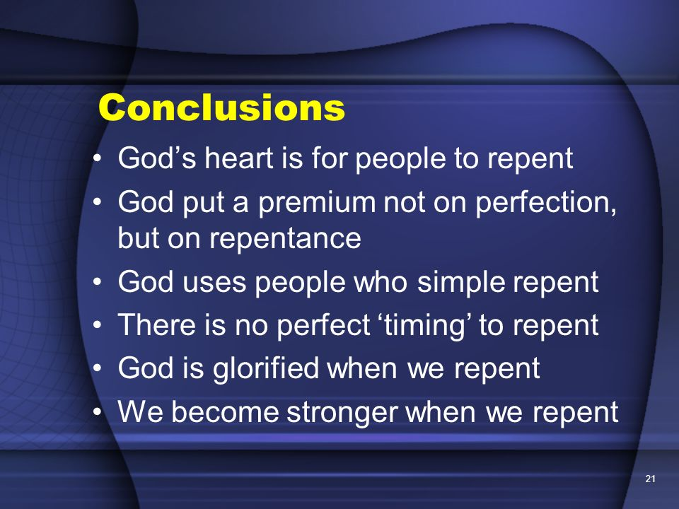 21 Conclusions Gods heart is for people to repent God put a premium not on perfection, but on repentance God uses people who simple repent There is no