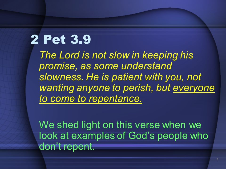 3 2 Pet 3.9 The Lord is not slow in keeping his promise, as some understand slowness. He is patient with you, not wanting anyone to perish, but everyo