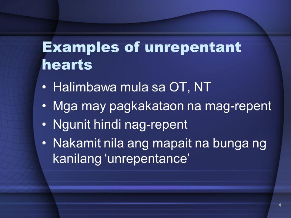4 Examples of unrepentant hearts Halimbawa mula sa OT, NT Mga may pagkakataon na mag-repent Ngunit hindi nag-repent Nakamit nila ang mapait na bunga n