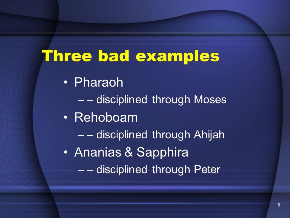 5 Three bad examples Pharaoh –– disciplined through Moses Rehoboam –– disciplined through Ahijah Ananias & Sapphira –– disciplined through Peter
