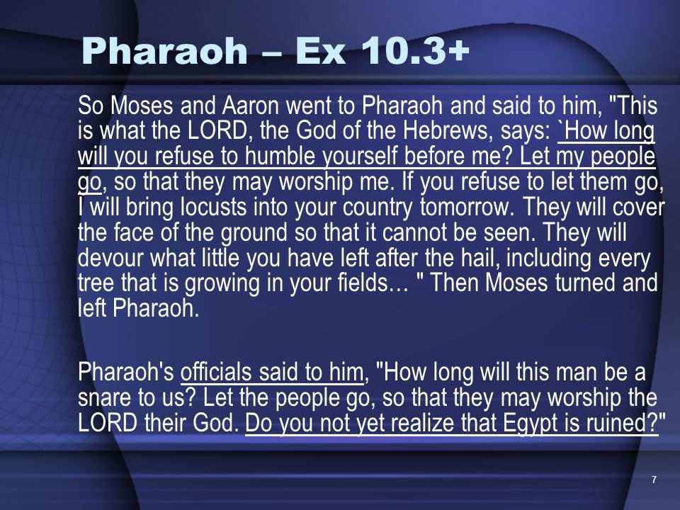 7 Pharaoh – Ex 10.3+ So Moses and Aaron went to Pharaoh and said to him,