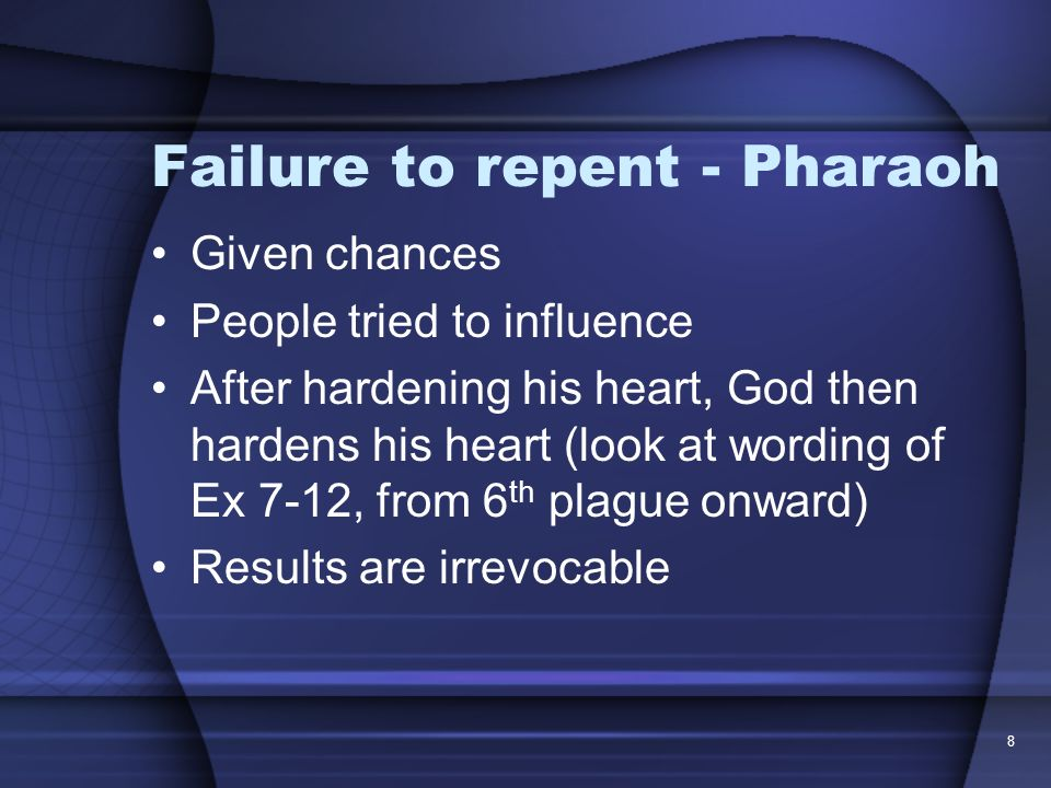 8 Failure to repent - Pharaoh Given chances People tried to influence After hardening his heart, God then hardens his heart (look at wording of Ex 7-1
