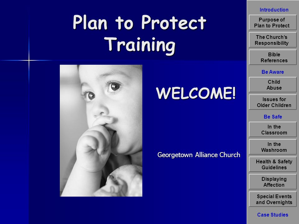 Introduction Be Aware The Churchs Responsibility Bible References Child Abuse Issues for Older Children Displaying Affection Special Events and Overnights Case Studies Be Safe In the Classroom Health & Safety Guidelines In the Washroom Purpose of Plan to Protect Plan to Protect Training Georgetown Alliance Church WELCOME!