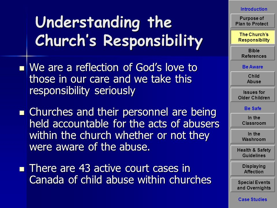 Introduction Be Aware The Churchs Responsibility Bible References Child Abuse Issues for Older Children Displaying Affection Special Events and Overnights Case Studies Be Safe In the Classroom Health & Safety Guidelines In the Washroom Purpose of Plan to Protect Understanding the Churchs Responsibility We are a reflection of Gods love to those in our care and we take this responsibility seriously We are a reflection of Gods love to those in our care and we take this responsibility seriously Churches and their personnel are being held accountable for the acts of abusers within the church whether or not they were aware of the abuse.