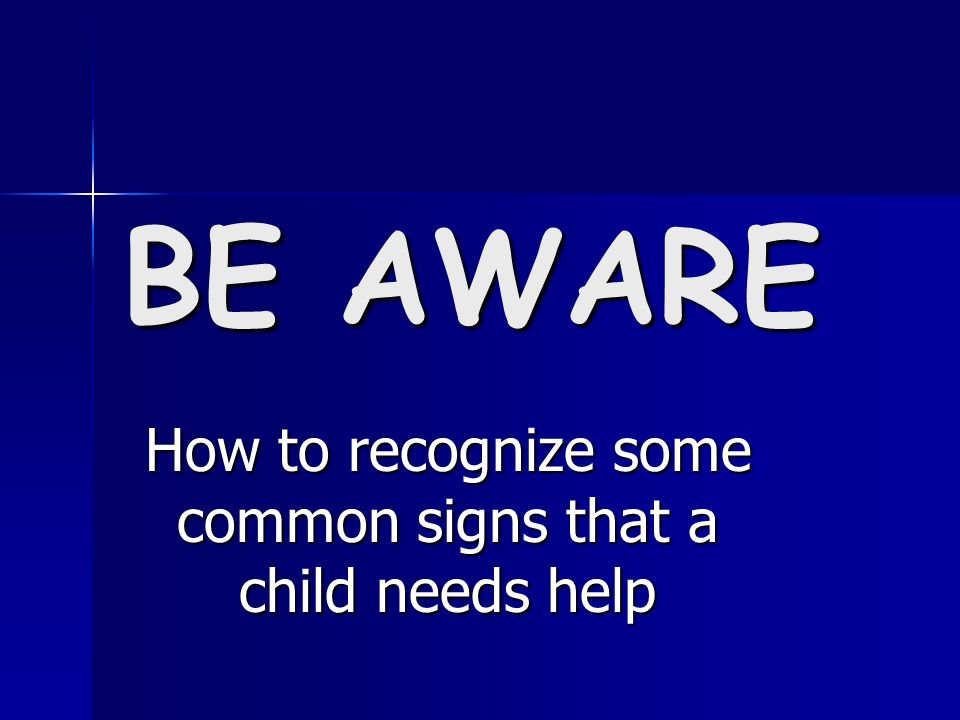 BE AWARE How to recognize some common signs that a child needs help