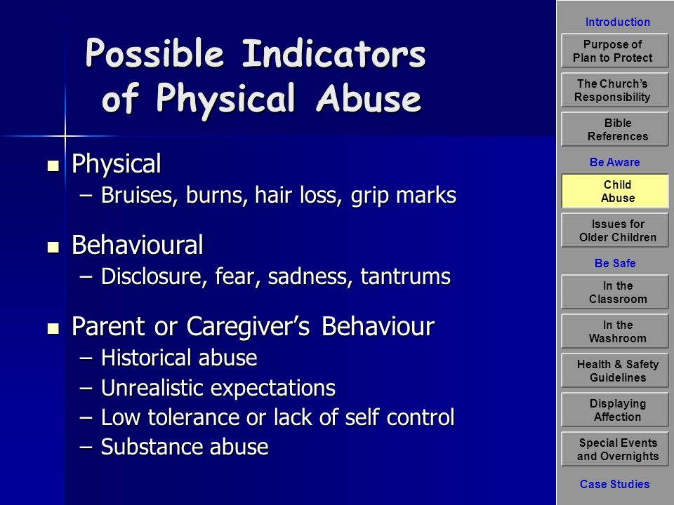 Introduction Be Aware The Churchs Responsibility Bible References Child Abuse Issues for Older Children Displaying Affection Special Events and Overnights Case Studies Be Safe In the Classroom Health & Safety Guidelines In the Washroom Purpose of Plan to Protect Profile of a Child Molester Over 85% of the time, the abuser is someone known and trusted by the child Over 85% of the time, the abuser is someone known and trusted by the child Most abusers have good jobs or professional careers; they may be married with children of their own; they often abuse many children over a number of years before they are caught or reported; and many have no record of negative involvement with police (Ontario Government Publication, 2002) Most abusers have good jobs or professional careers; they may be married with children of their own; they often abuse many children over a number of years before they are caught or reported; and many have no record of negative involvement with police (Ontario Government Publication, 2002) Child Abuse