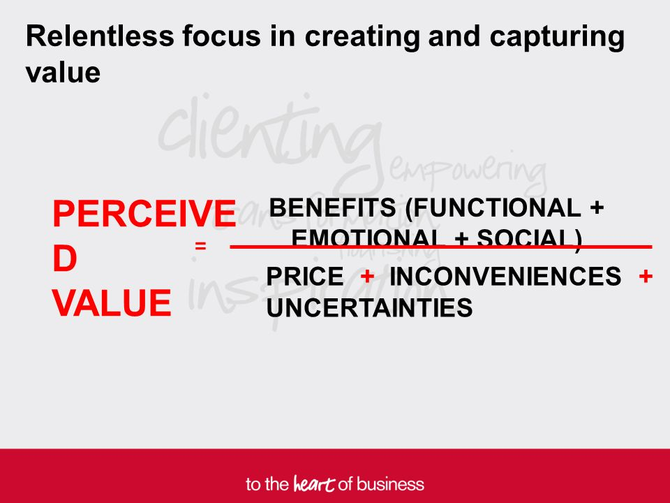PERCEIVE D VALUE BENEFITS (FUNCTIONAL + EMOTIONAL + SOCIAL) PRICE + INCONVENIENCES + UNCERTAINTIES = Relentless focus in creating and capturing value