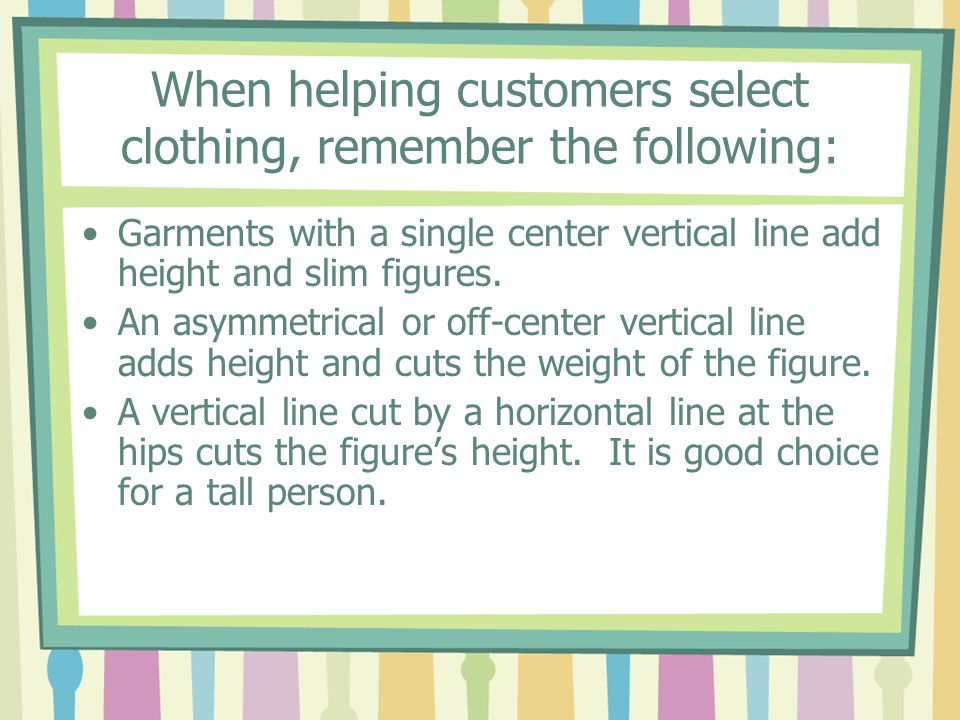 When helping customers select clothing, remember the following: Garments with a single center vertical line add height and slim figures. An asymmetric