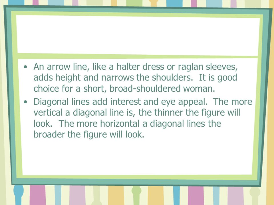 An arrow line, like a halter dress or raglan sleeves, adds height and narrows the shoulders. It is good choice for a short, broad-shouldered woman. Di