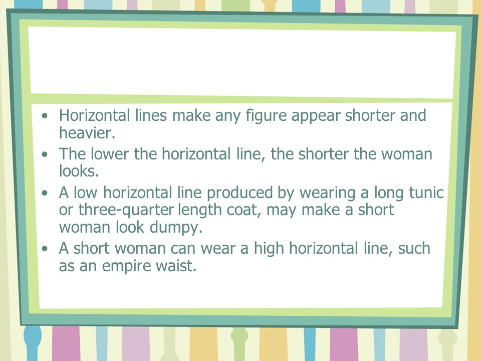 Horizontal lines make any figure appear shorter and heavier. The lower the horizontal line, the shorter the woman looks. A low horizontal line produce