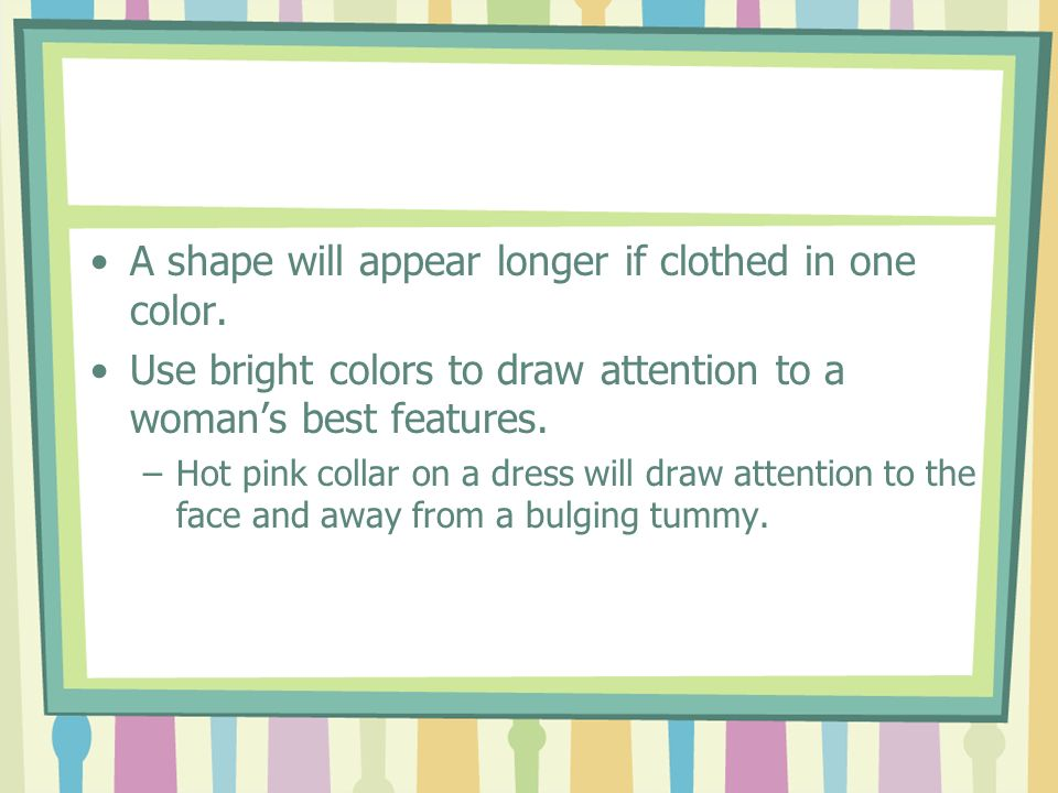 A shape will appear longer if clothed in one color. Use bright colors to draw attention to a womans best features. –Hot pink collar on a dress will dr