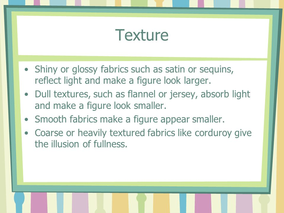 Texture Shiny or glossy fabrics such as satin or sequins, reflect light and make a figure look larger. Dull textures, such as flannel or jersey, absor