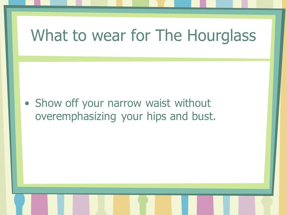 What to wear for The Hourglass Show off your narrow waist without overemphasizing your hips and bust.