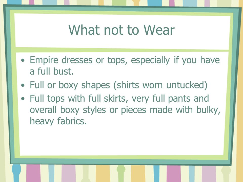 What not to Wear Empire dresses or tops, especially if you have a full bust. Full or boxy shapes (shirts worn untucked) Full tops with full skirts, ve