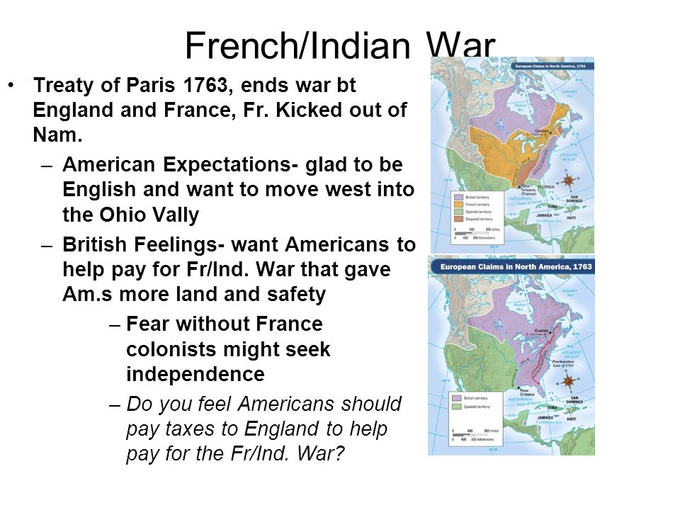 French/Indian War Treaty of Paris 1763, ends war bt England and France, Fr. Kicked out of Nam. –American Expectations- glad to be English and want to
