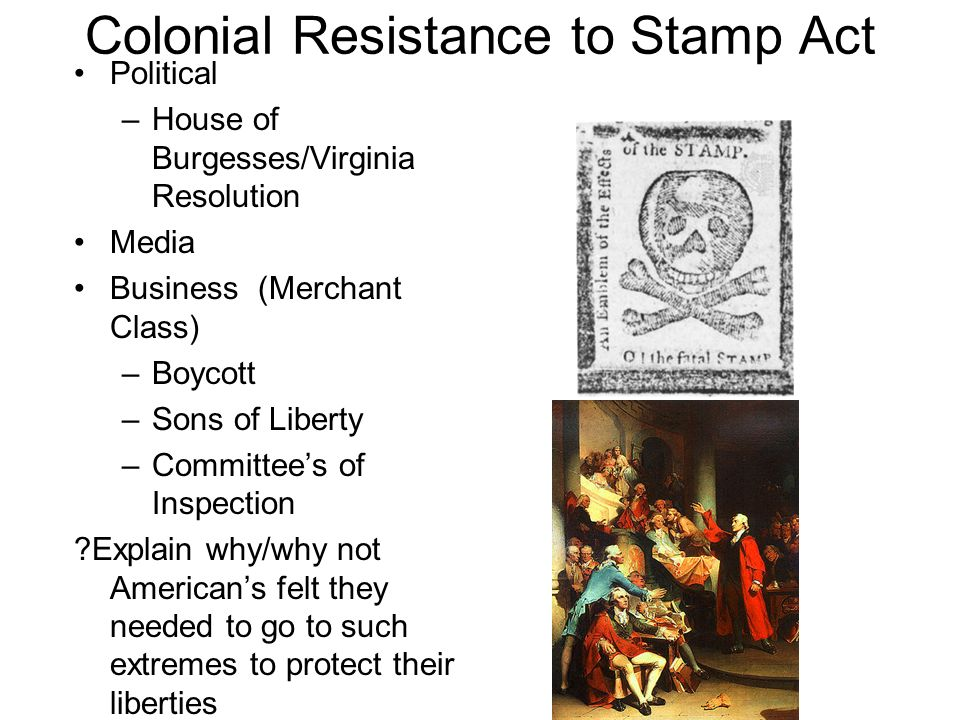 Colonial Resistance to Stamp Act Political –House of Burgesses/Virginia Resolution Media Business (Merchant Class) –Boycott –Sons of Liberty –Committees of Inspection ?Explain why/why not Americans felt they needed to go to such extremes to protect their liberties