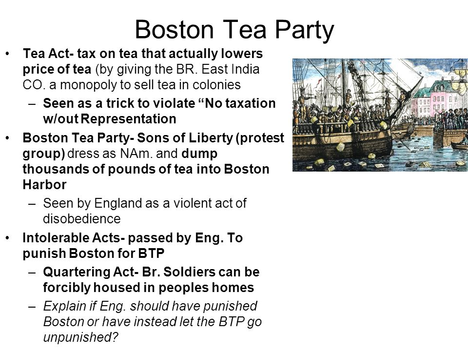 Boston Tea Party Tea Act- tax on tea that actually lowers price of tea (by giving the BR. East India CO. a monopoly to sell tea in colonies –Seen as a