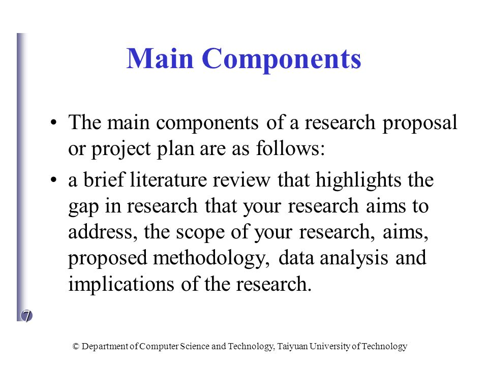7 © Department of Computer Science and Technology, Taiyuan University of Technology Main Components The main components of a research proposal or proj