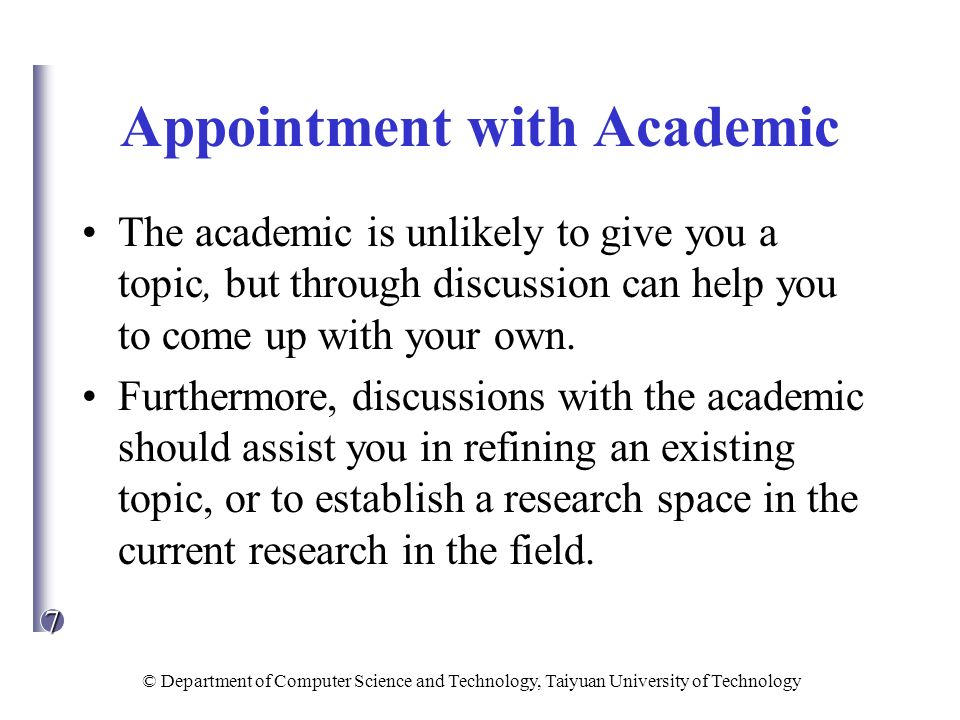 7 © Department of Computer Science and Technology, Taiyuan University of Technology Appointment with Academic The academic is unlikely to give you a t