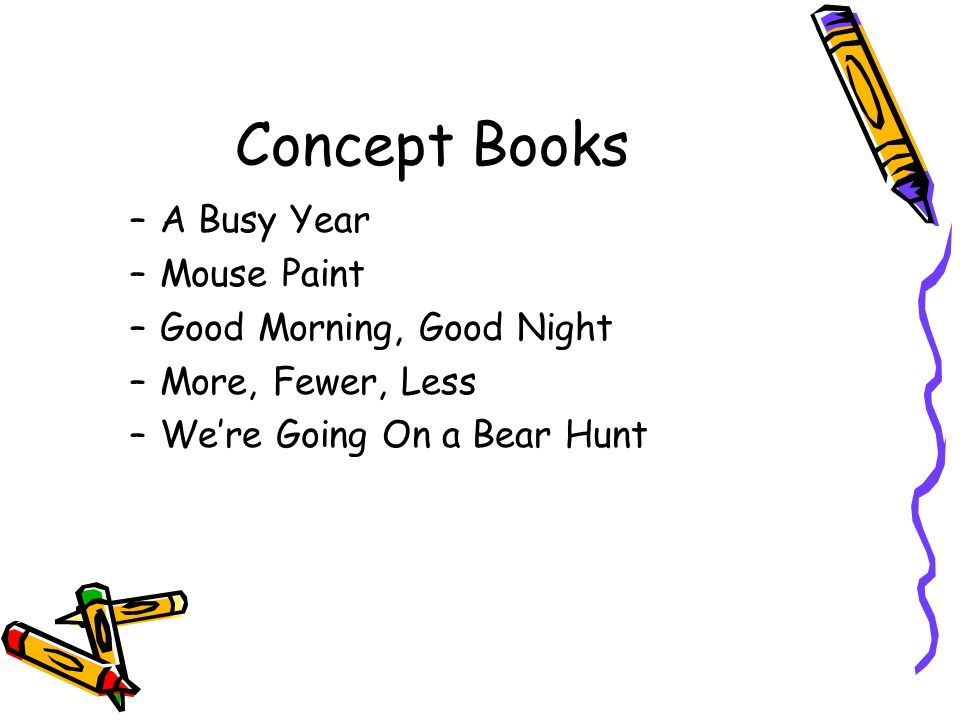 Concept Books –A Busy Year –Mouse Paint –Good Morning, Good Night –More, Fewer, Less –Were Going On a Bear Hunt