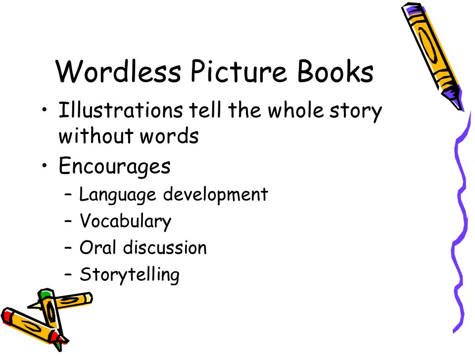 Wordless Picture Books Illustrations tell the whole story without words Encourages –Language development –Vocabulary –Oral discussion –Storytelling