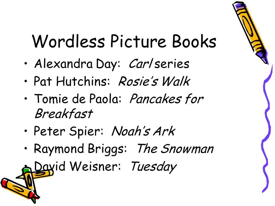 Wordless Picture Books Alexandra Day: Carl series Pat Hutchins: Rosies Walk Tomie de Paola: Pancakes for Breakfast Peter Spier: Noahs Ark Raymond Brig