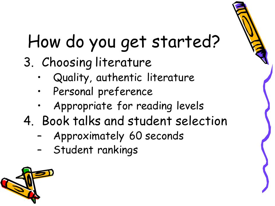 How do you get started? 3.Choosing literature Quality, authentic literature Personal preference Appropriate for reading levels 4.Book talks and studen