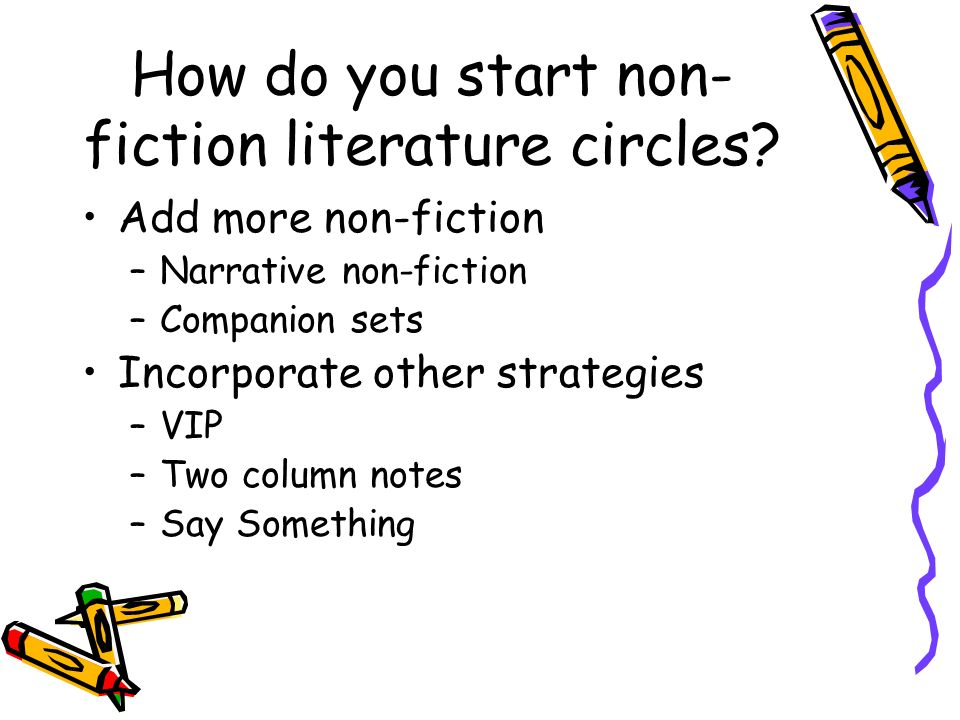 How do you start non- fiction literature circles? Add more non-fiction –Narrative non-fiction –Companion sets Incorporate other strategies –VIP –Two c