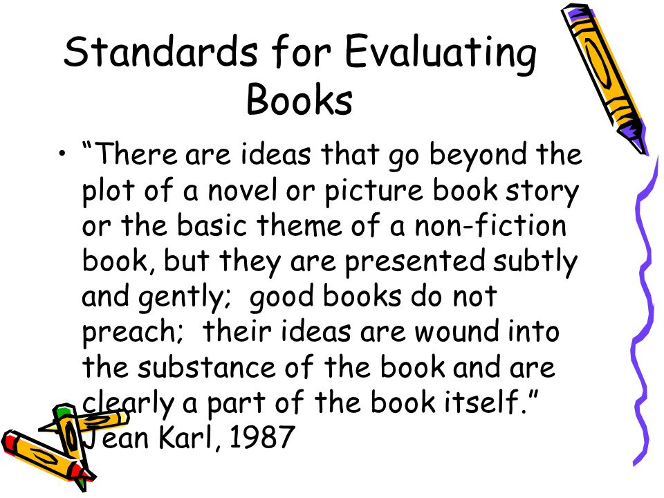 Standards for Evaluating Books There are ideas that go beyond the plot of a novel or picture book story or the basic theme of a non-fiction book, but