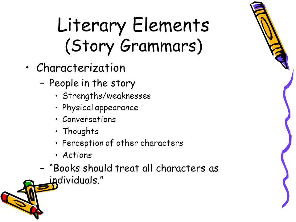 Literary Elements (Story Grammars) Characterization –People in the story Strengths/weaknesses Physical appearance Conversations Thoughts Perception of
