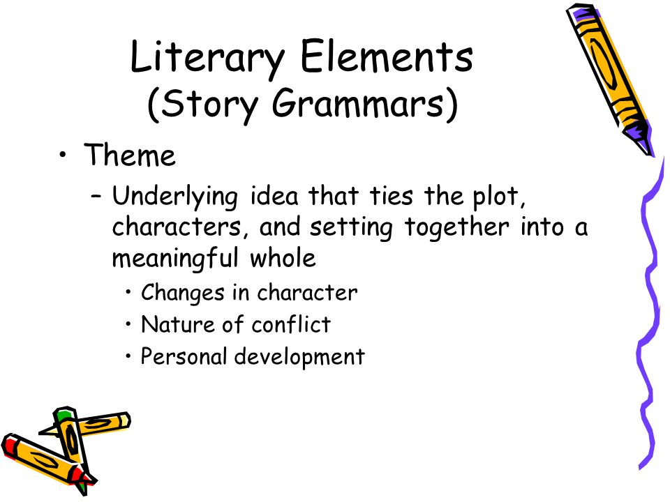 Literary Elements (Story Grammars) Theme –Underlying idea that ties the plot, characters, and setting together into a meaningful whole Changes in char