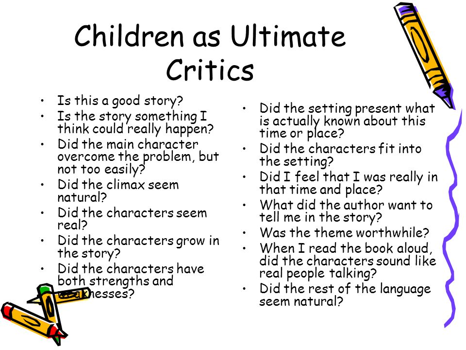 Children as Ultimate Critics Is this a good story? Is the story something I think could really happen? Did the main character overcome the problem, bu
