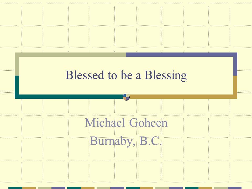 Blessed to be a Blessing Michael Goheen Burnaby, B.C.