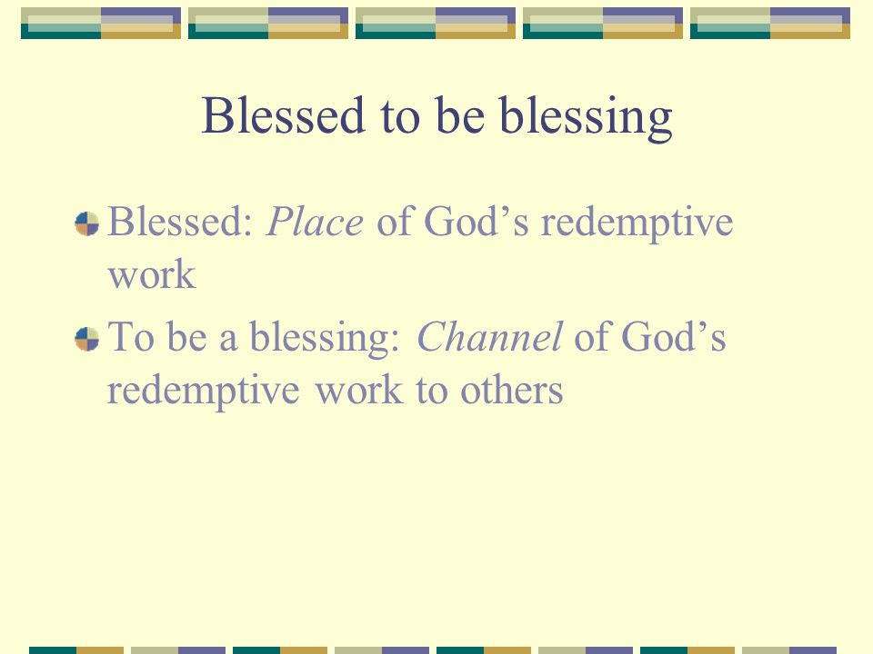 Blessed to be blessing Blessed: Place of Gods redemptive work To be a blessing: Channel of Gods redemptive work to others