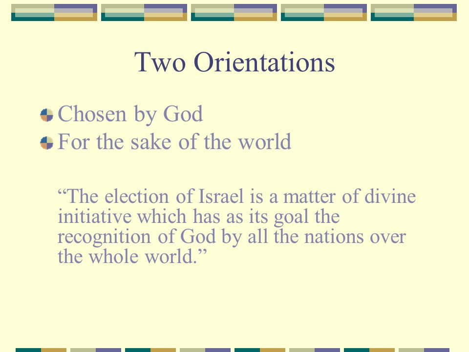 Two Orientations Chosen by God For the sake of the world The election of Israel is a matter of divine initiative which has as its goal the recognition