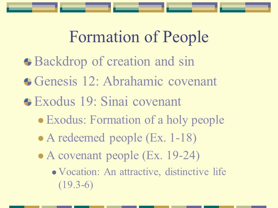 Formation of People Backdrop of creation and sin Genesis 12: Abrahamic covenant Exodus 19: Sinai covenant Exodus: Formation of a holy people A redeeme