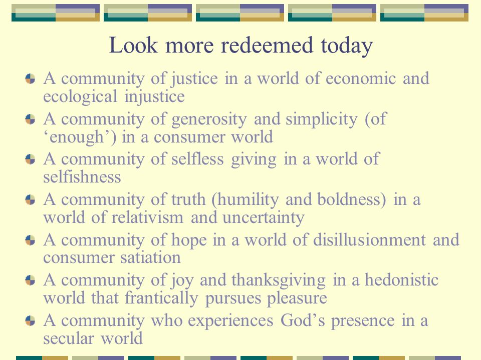 Look more redeemed today A community of justice in a world of economic and ecological injustice A community of generosity and simplicity (of enough) i