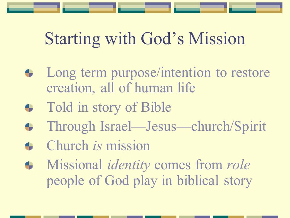 Starting with Gods Mission Long term purpose/intention to restore creation, all of human life Told in story of Bible Through IsraelJesuschurch/Spirit