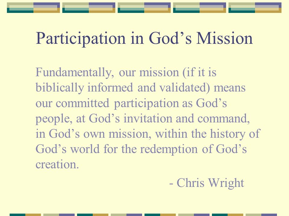 Participation in Gods Mission Fundamentally, our mission (if it is biblically informed and validated) means our committed participation as Gods people