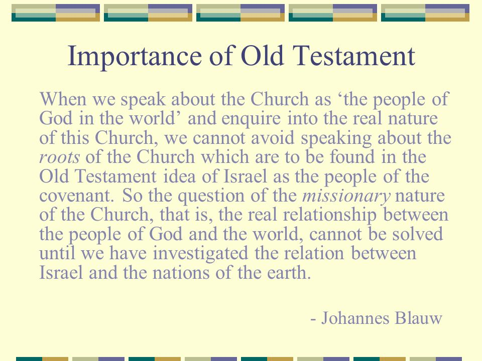 Importance of Old Testament When we speak about the Church as the people of God in the world and enquire into the real nature of this Church, we canno