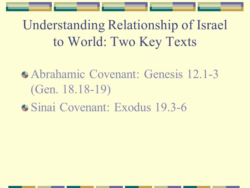 Understanding Relationship of Israel to World: Two Key Texts Abrahamic Covenant: Genesis 12.1-3 (Gen. 18.18-19) Sinai Covenant: Exodus 19.3-6
