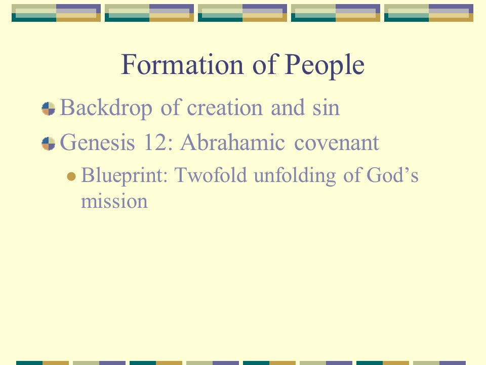 Formation of People Backdrop of creation and sin Genesis 12: Abrahamic covenant Exodus 19: Sinai covenant Exodus: Formation of a holy people A redeemed people (Ex.