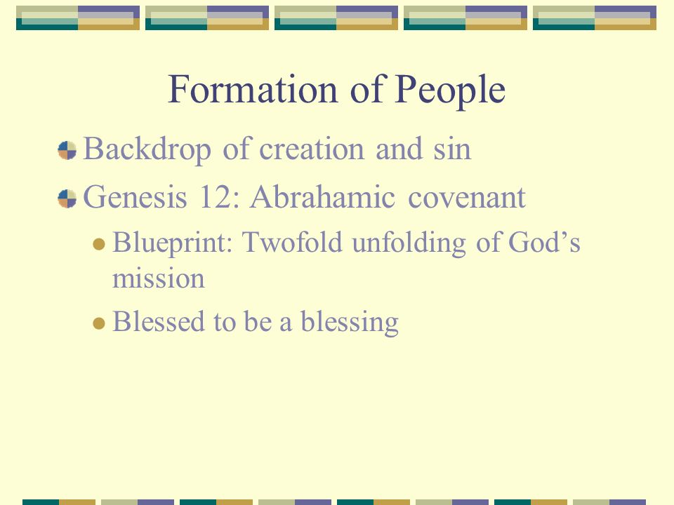 Formation of People Backdrop of creation and sin Genesis 12: Abrahamic covenant Blueprint: Twofold unfolding of Gods mission Blessed to be a blessing