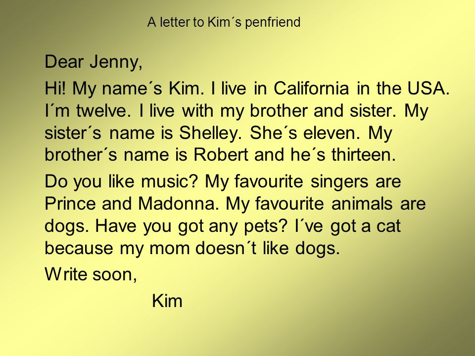 A letter to Kim´s penfriend Dear Jenny, Hi! My name´s Kim. I live in California in the USA. I´m twelve. I live with my brother and sister. My sister´s